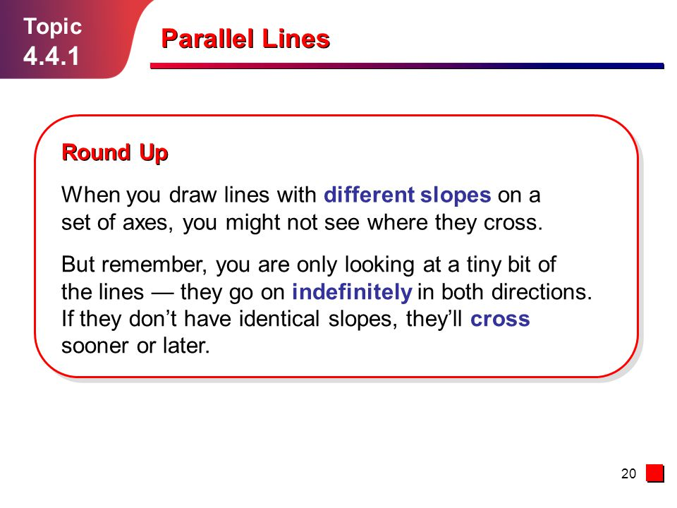 20 Topic 4.4.1 Round Up When you draw lines with different slopes on a set of axes, you might not see where they cross.