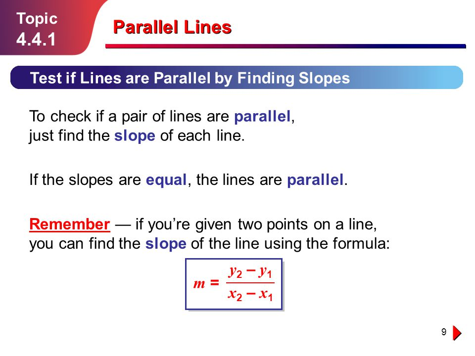 9 Topic 4.4.1 Test if Lines are Parallel by Finding Slopes To check if a pair of lines are parallel, just find the slope of each line. Parallel Lines
