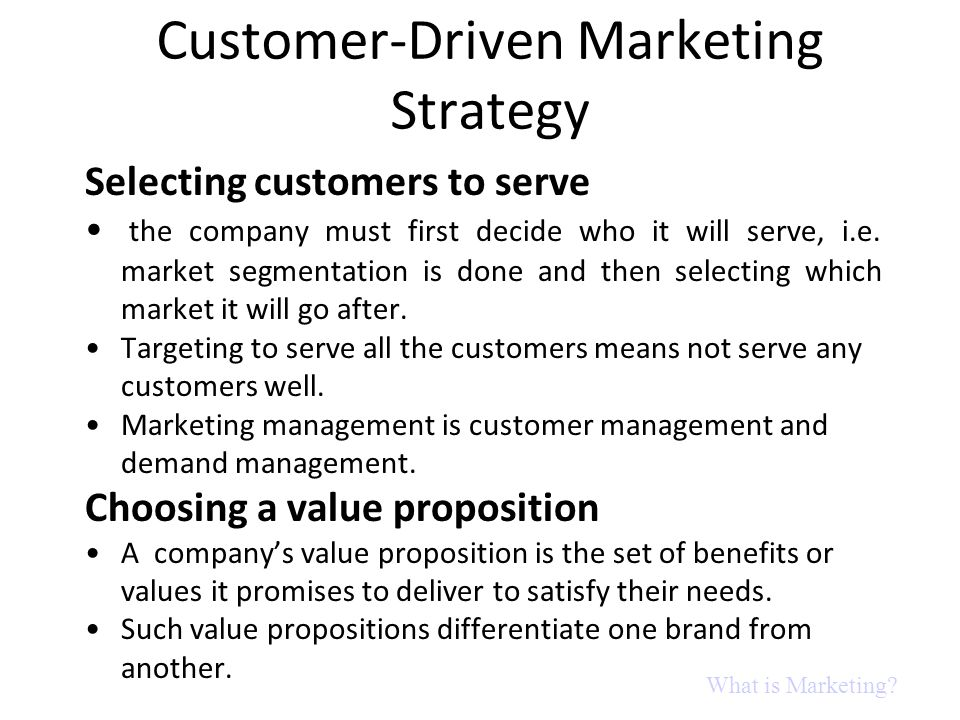 Customer-Driven Marketing Strategy Selecting customers to serve the company must first decide who it will serve, i.e. market segmentation is done and