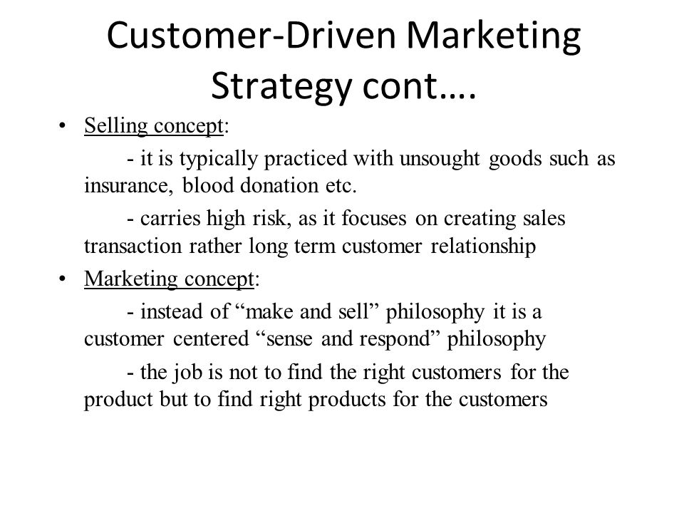 Customer-Driven Marketing Strategy cont…. Selling concept: - it is typically practiced with unsought goods such as insurance, blood donation etc. - ca