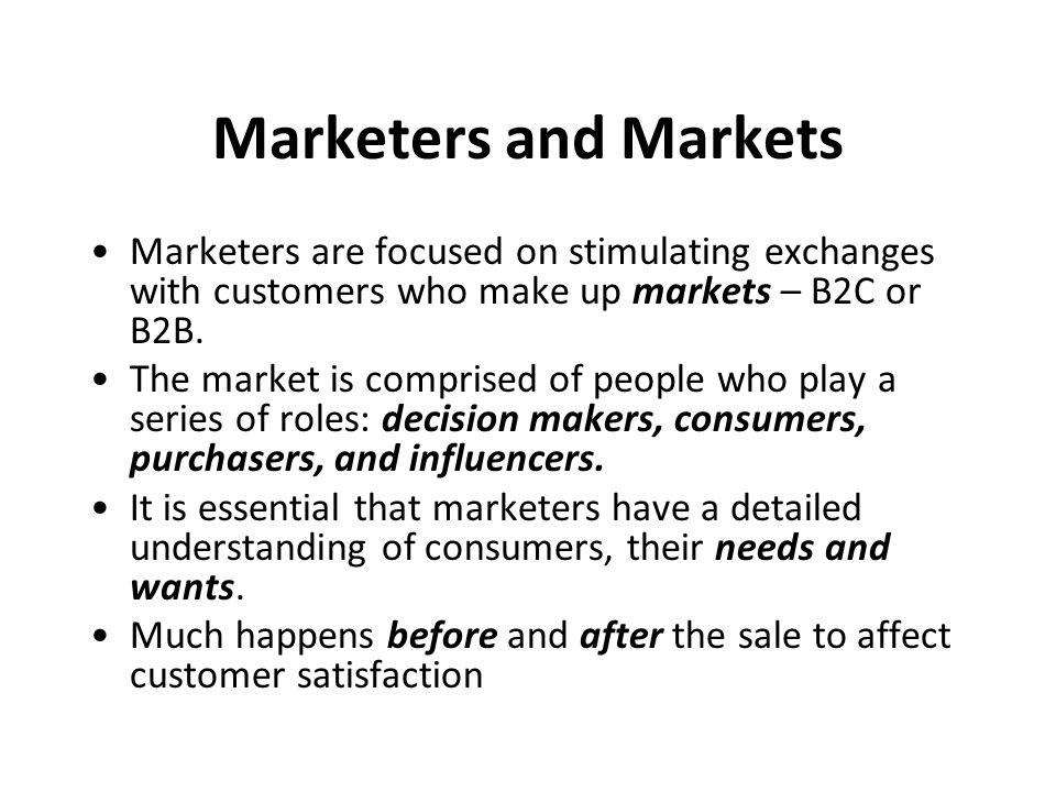 Marketers and Markets Marketers are focused on stimulating exchanges with customers who make up markets – B2C or B2B. The market is comprised of peopl