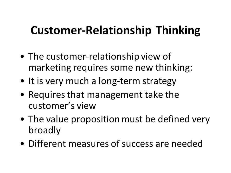 Customer-Relationship Thinking The customer-relationship view of marketing requires some new thinking: It is very much a long-term strategy Requires t