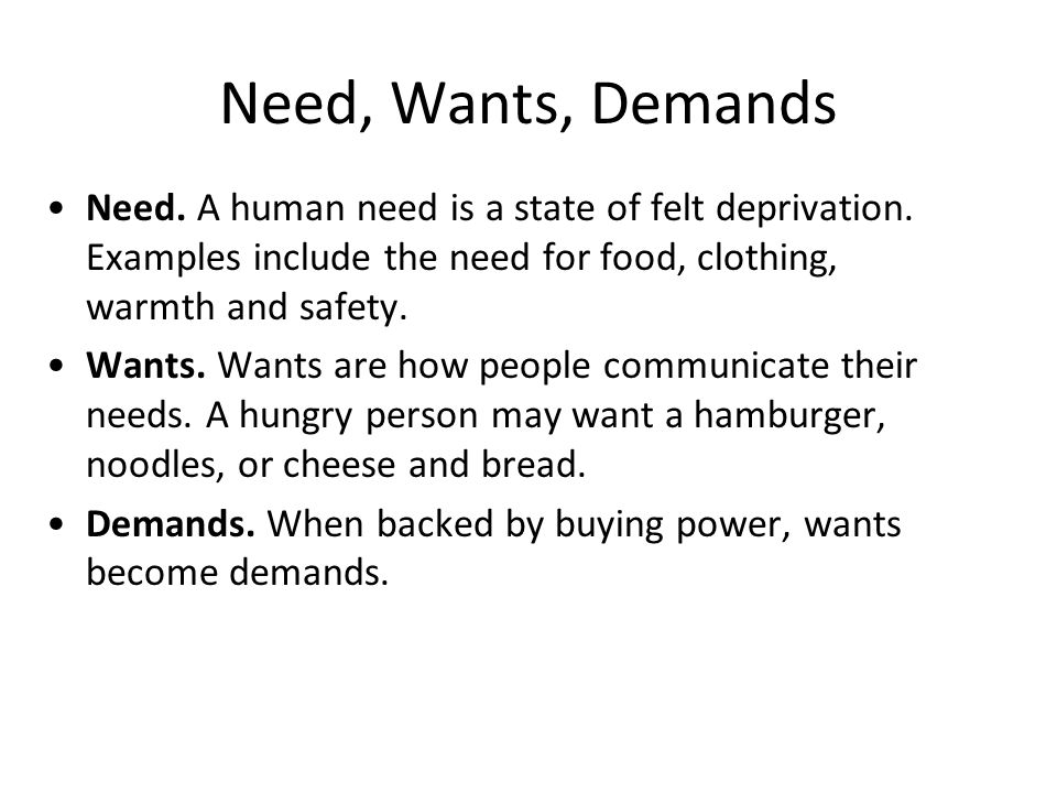 Need, Wants, Demands Need. A human need is a state of felt deprivation. Examples include the need for food, clothing, warmth and safety. Wants. Wants