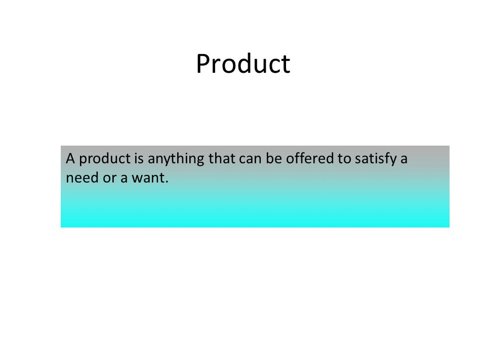 Product A product is anything that can be offered to satisfy a need or a want.