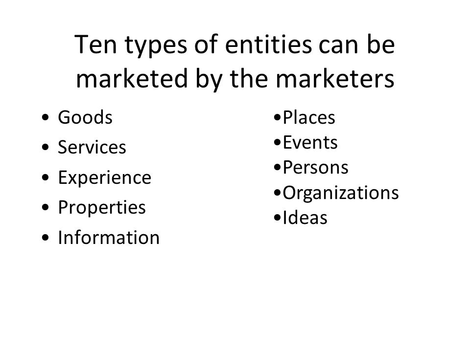 Ten types of entities can be marketed by the marketers Goods Services Experience Properties Information Places Events Persons Organizations Ideas