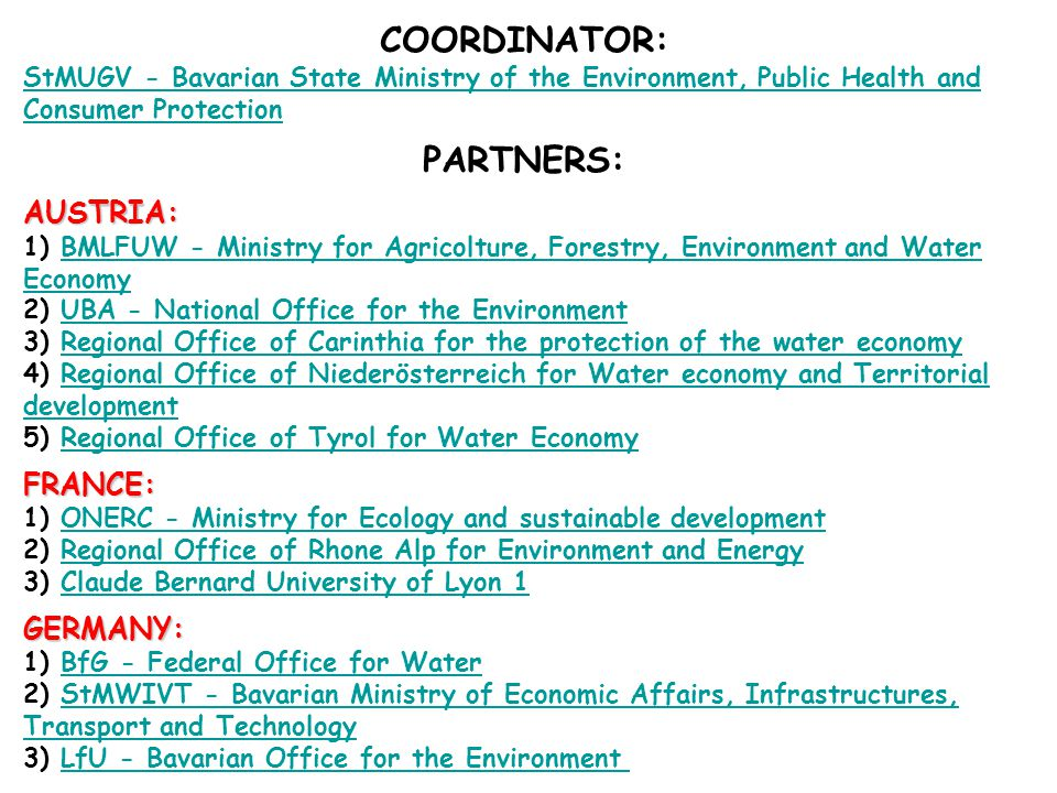 COORDINATOR: StMUGV - Bavarian State Ministry of the Environment, Public Health and Consumer Protection PARTNERS: AUSTRIA: AUSTRIA: 1) BMLFUW - Ministry for Agricolture, Forestry, Environment and Water Economy 2) UBA - National Office for the Environment 3) Regional Office of Carinthia for the protection of the water economy 4) Regional Office of Niederösterreich for Water economy and TerritorialBMLFUW - Ministry for Agricolture, Forestry, Environment and Water EconomyUBA - National Office for the EnvironmentRegional Office of Carinthia for the protection of the water economyRegional Office of Niederösterreich for Water economy and Territorial development development 5) Regional Office of Tyrol for Water EconomyRegional Office of Tyrol for Water EconomyFRANCE: 1) ONERC - Ministry for Ecology and sustainable development 2) Regional Office of Rhone Alp for Environment and Energy 3) Claude Bernard University of Lyon 1ONERC - Ministry for Ecology and sustainable developmentRegional Office of Rhone Alp for Environment and EnergyClaude Bernard University of Lyon 1GERMANY: 1) BfG - Federal Office for Water 2) StMWIVT - Bavarian Ministry of Economic Affairs, Infrastructures, Transport and Technology 3) LfU - Bavarian Office for the Environment BfG - Federal Office for WaterStMWIVT - Bavarian Ministry of Economic Affairs, Infrastructures, Transport and TechnologyLfU - Bavarian Office for the Environment
