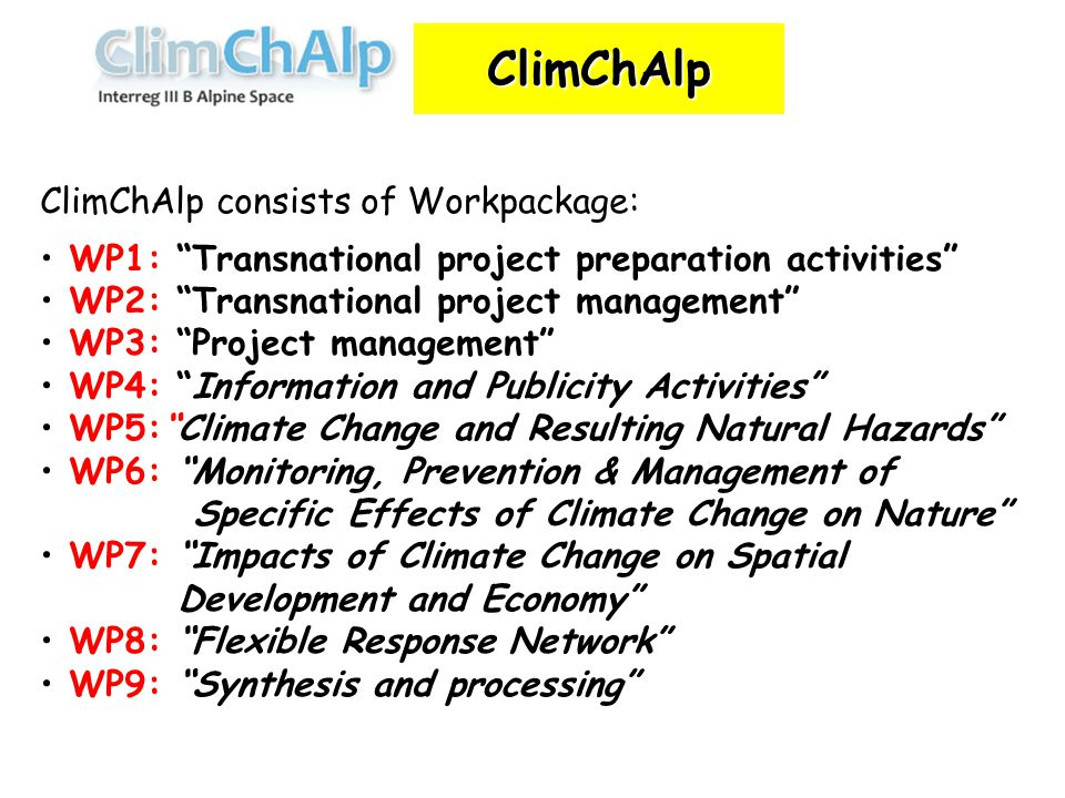 ClimChAlp consists of Workpackage: WP1: Transnational project preparation activities WP2: Transnational project management WP3: Project management WP4: Information and Publicity Activities WP5: Climate Change and Resulting Natural Hazards WP6: Monitoring, Prevention & Management of Specific Effects of Climate Change on Nature WP7: Impacts of Climate Change on Spatial Development and Economy WP8: Flexible Response Network WP9: Synthesis and processing ClimChAlp