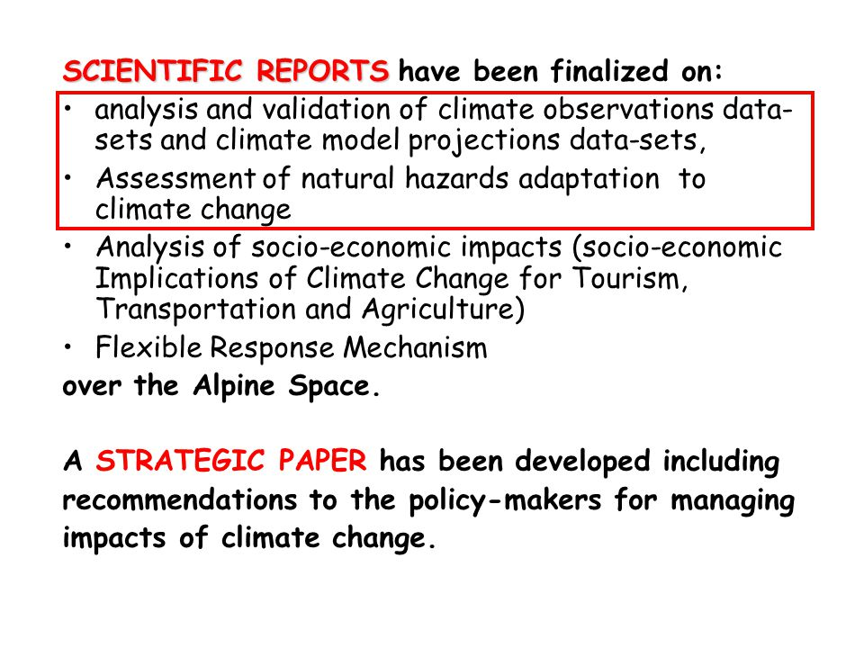 SCIENTIFIC REPORTS SCIENTIFIC REPORTS have been finalized on: analysis and validation of climate observations data- sets and climate model projections data-sets, Assessment of natural hazards adaptation to climate change Analysis of socio-economic impacts (socio-economic Implications of Climate Change for Tourism, Transportation and Agriculture) Flexible Response Mechanism over the Alpine Space.