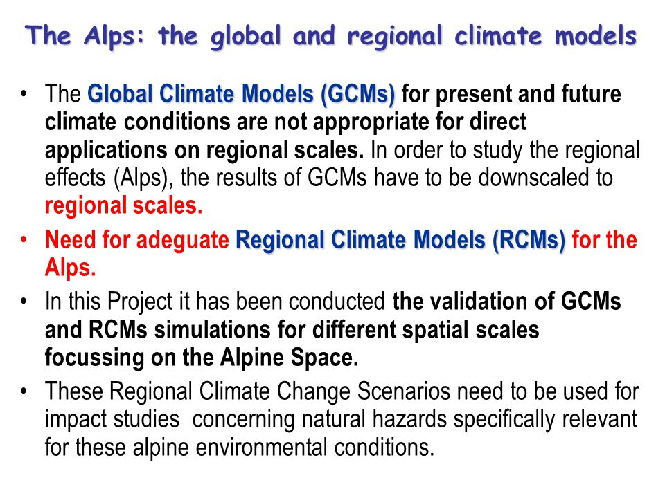 The Alps: the global and regional climate models Global Climate Models (GCMs)The Global Climate Models (GCMs) for present and future climate conditions are not appropriate for direct applications on regional scales.