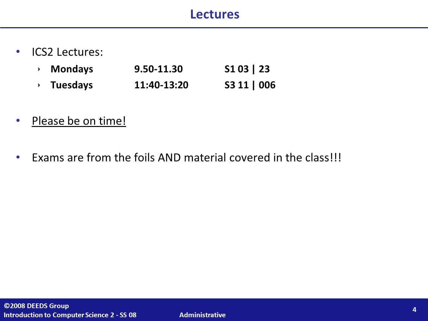 4 ©2008 DEEDS Group Introduction to Computer Science 2 - SS 08 Administrative ICS2 Lectures: ‣ Mondays 9.50-11.30S1 03 | 23 ‣ Tuesdays11:40-13:20S3 11 | 006 Please be on time.