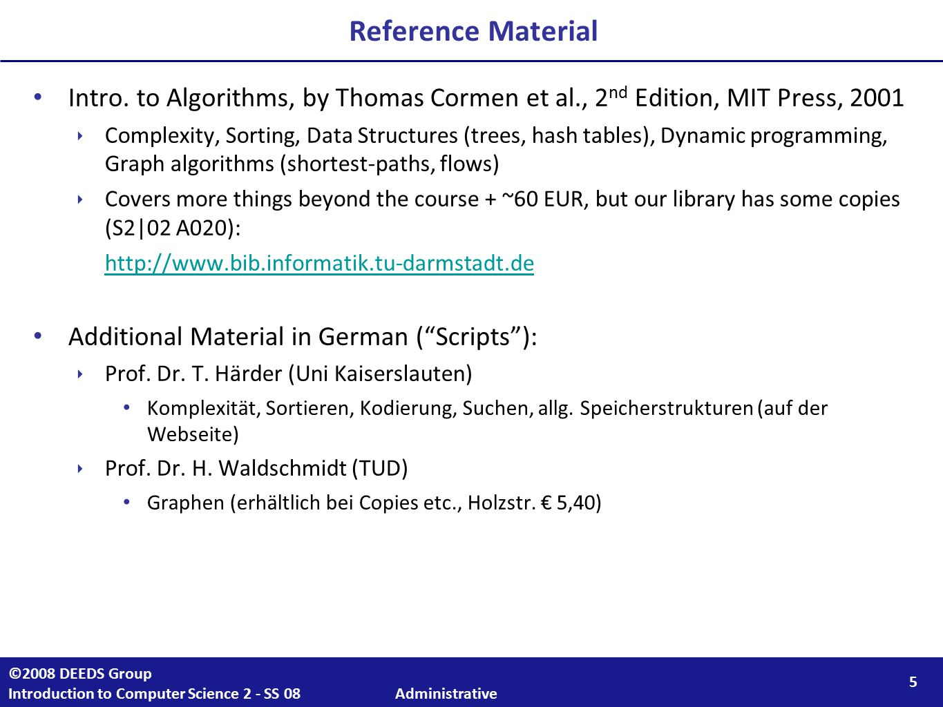 5 ©2008 DEEDS Group Introduction to Computer Science 2 - SS 08 Administrative Reference Material Intro. to Algorithms, by Thomas Cormen et al., 2 nd E