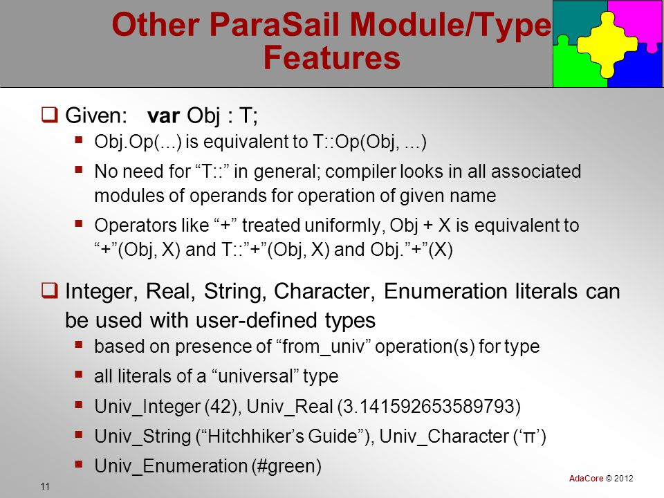 AdaCore © 2012 11 Other ParaSail Module/Type Features  Given: var Obj : T;  Obj.Op(...) is equivalent to T::Op(Obj,...)  No need for T:: in general; compiler looks in all associated modules of operands for operation of given name  Operators like + treated uniformly, Obj + X is equivalent to + (Obj, X) and T:: + (Obj, X) and Obj. + (X)  Integer, Real, String, Character, Enumeration literals can be used with user-defined types  based on presence of from_univ operation(s) for type  all literals of a universal type  Univ_Integer (42), Univ_Real (3.141592653589793)  Univ_String ( Hitchhiker's Guide ), Univ_Character ('π')  Univ_Enumeration (#green)