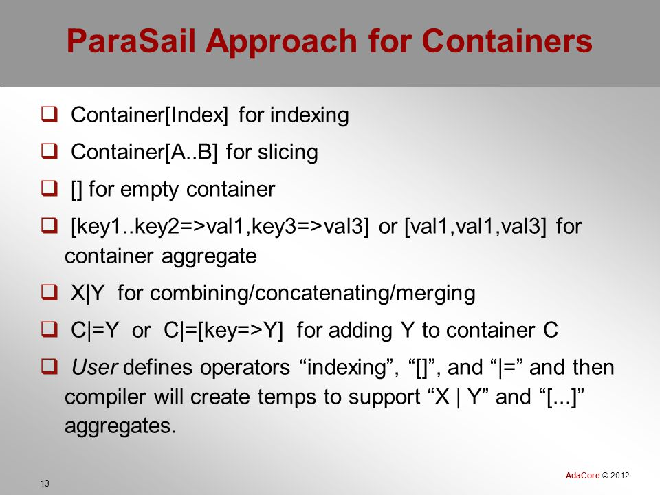 AdaCore © 2012 13 ParaSail Approach for Containers  Container[Index] for indexing  Container[A..B] for slicing  [] for empty container  [key1..key2=>val1,key3=>val3] or [val1,val1,val3] for container aggregate  X|Y for combining/concatenating/merging  C|=Y or C|=[key=>Y] for adding Y to container C  User defines operators indexing , [] , and |= and then compiler will create temps to support X | Y and [...] aggregates.