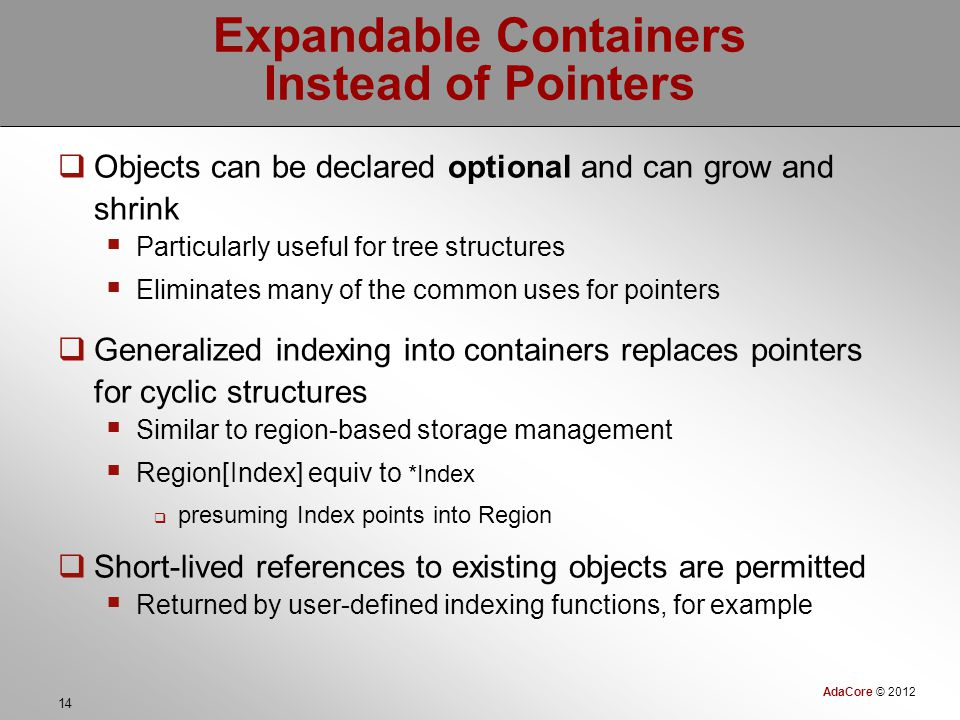 AdaCore © 2012 14 Expandable Containers Instead of Pointers  Objects can be declared optional and can grow and shrink  Particularly useful for tree structures  Eliminates many of the common uses for pointers  Generalized indexing into containers replaces pointers for cyclic structures  Similar to region-based storage management  Region[Index] equiv to *Index  presuming Index points into Region  Short-lived references to existing objects are permitted  Returned by user-defined indexing functions, for example
