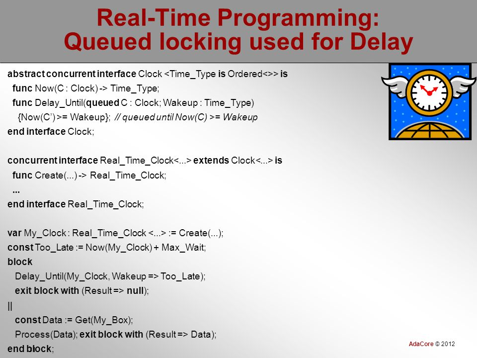 AdaCore © 2012 31 Real-Time Programming: Queued locking used for Delay abstract concurrent interface Clock > is func Now(C : Clock) -> Time_Type; func Delay_Until(queued C : Clock; Wakeup : Time_Type) {Now(C') >= Wakeup}; // queued until Now(C) >= Wakeup end interface Clock; concurrent interface Real_Time_Clock extends Clock is func Create(...) -> Real_Time_Clock;...