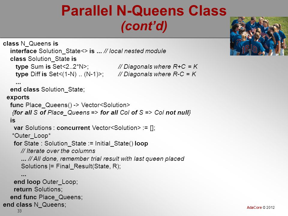 AdaCore © 2012 33 Parallel N-Queens Class (cont'd) class N_Queens is interface Solution_State<> is...