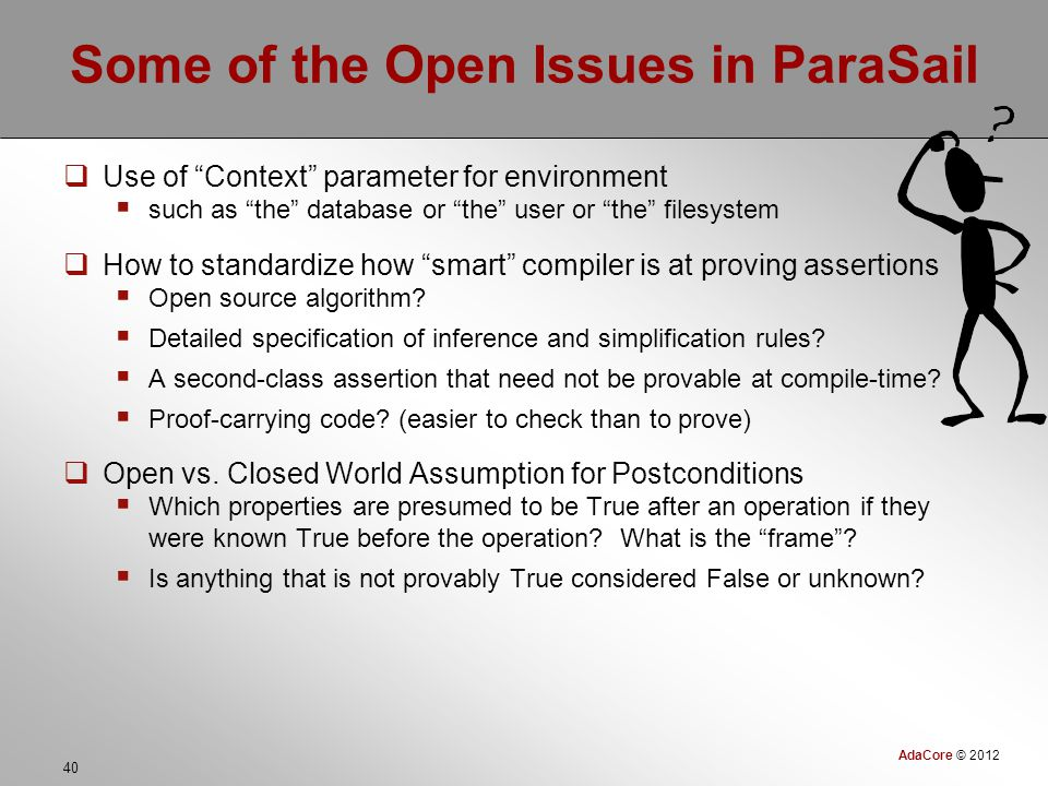 AdaCore © 2012 40 Some of the Open Issues in ParaSail  Use of Context parameter for environment  such as the database or the user or the filesystem  How to standardize how smart compiler is at proving assertions  Open source algorithm.