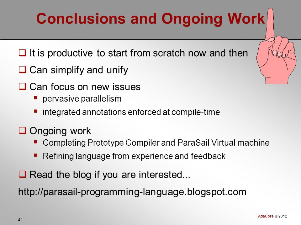 AdaCore © 2012 42 Conclusions and Ongoing Work  It is productive to start from scratch now and then  Can simplify and unify  Can focus on new issues  pervasive parallelism  integrated annotations enforced at compile-time  Ongoing work  Completing Prototype Compiler and ParaSail Virtual machine  Refining language from experience and feedback  Read the blog if you are interested...