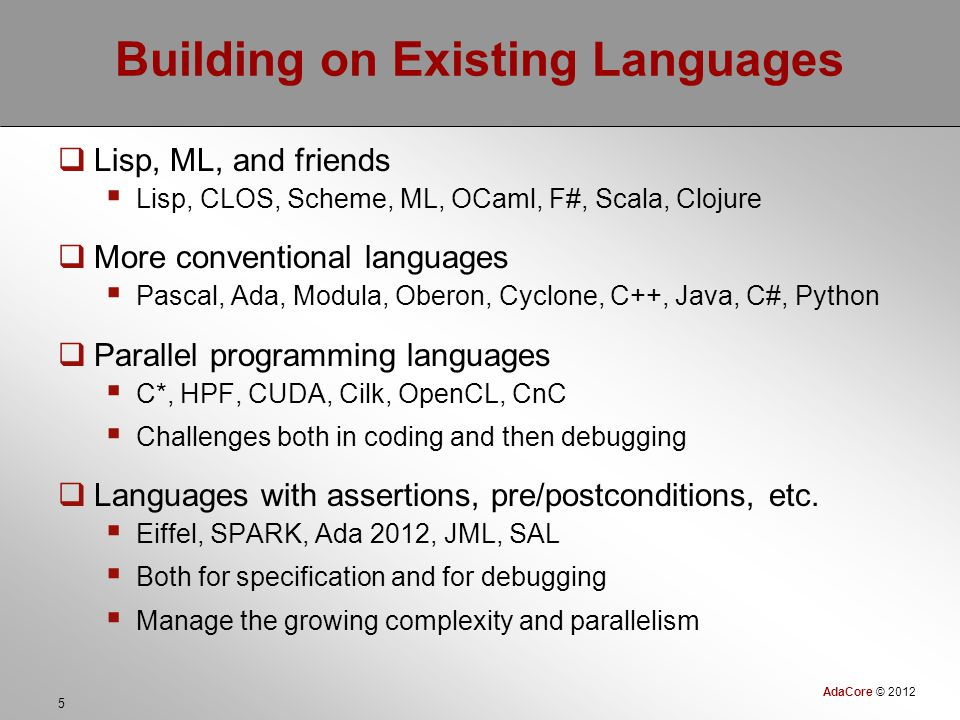 AdaCore © 2012 5 Building on Existing Languages  Lisp, ML, and friends  Lisp, CLOS, Scheme, ML, OCaml, F#, Scala, Clojure  More conventional languages  Pascal, Ada, Modula, Oberon, Cyclone, C++, Java, C#, Python  Parallel programming languages  C*, HPF, CUDA, Cilk, OpenCL, CnC  Challenges both in coding and then debugging  Languages with assertions, pre/postconditions, etc.