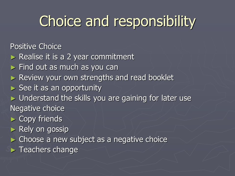Choice and responsibility Positive Choice ► Realise it is a 2 year commitment ► Find out as much as you can ► Review your own strengths and read booklet ► See it as an opportunity ► Understand the skills you are gaining for later use Negative choice ► Copy friends ► Rely on gossip ► Choose a new subject as a negative choice ► Teachers change