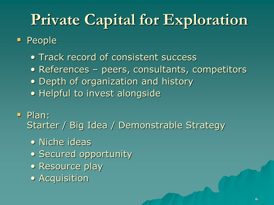 7 Private Equity - Exploration Observations  Private Equity for Exploration is Difficult Demonstrate probabilities of success, history of success and prognosis for continuity Demonstrate probabilities of success, history of success and prognosis for continuity Opportunities should be identified and, if possible, secured Opportunities should be identified and, if possible, secured Risk reduction program facilitates funding Risk reduction program facilitates funding Combine with acquisition/exploitation program Combine with acquisition/exploitation program Add resource play Add resource play Promote piece to industry partner Promote piece to industry partner Incentive performance structure Incentive performance structure