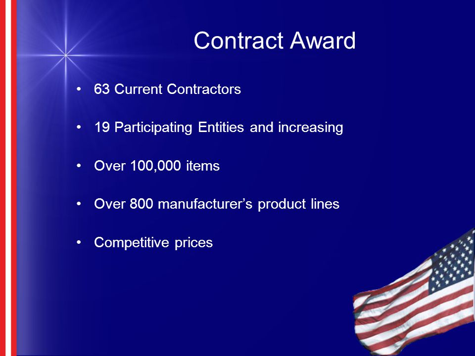Contract Award 63 Current Contractors 19 Participating Entities and increasing Over 100,000 items Over 800 manufacturer's product lines Competitive prices