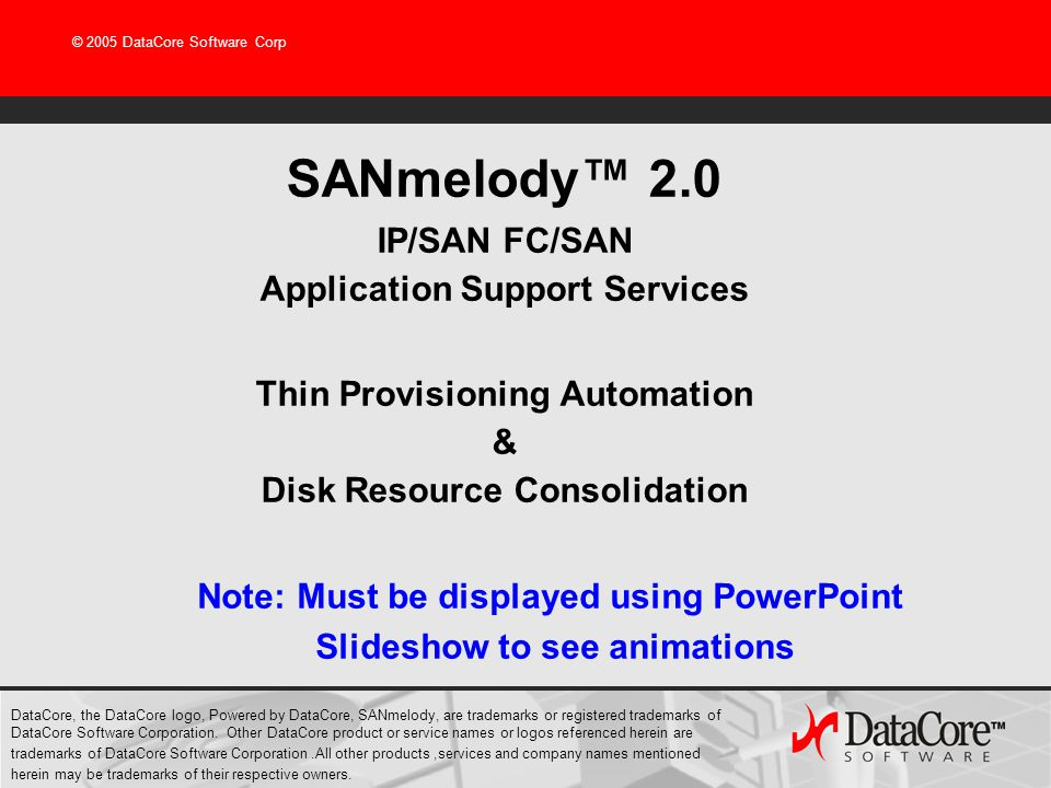 © 2005 DataCore Software Corp SANmelody™ 2.0 IP/SAN FC/SAN Application Support Services Thin Provisioning Automation & Disk Resource Consolidation DataCore, the DataCore logo, Powered by DataCore, SANmelody, are trademarks or registered trademarks of DataCore Software Corporation.