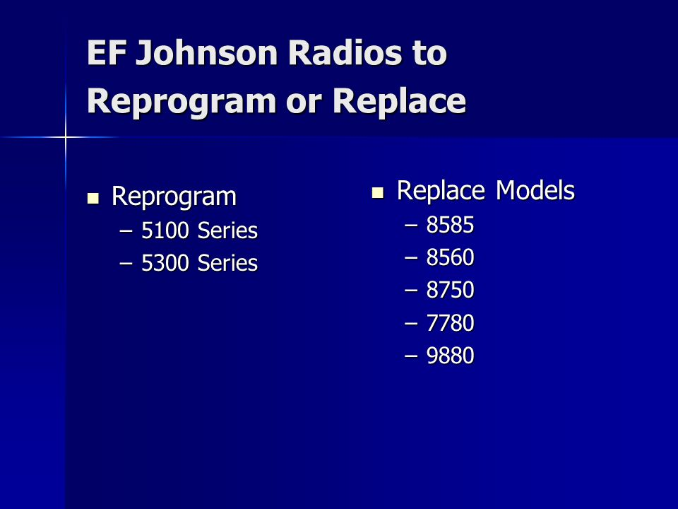 EF Johnson Radios to Reprogram or Replace Reprogram Reprogram –5100 Series –5300 Series Replace Models Replace Models –8585 –8560 –8750 –7780 –9880
