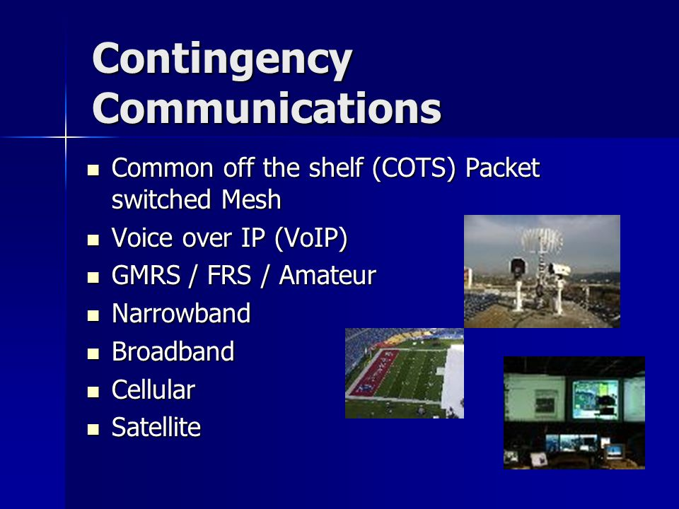 Contingency Communications Common off the shelf (COTS) Packet switched Mesh Common off the shelf (COTS) Packet switched Mesh Voice over IP (VoIP) Voice over IP (VoIP) GMRS / FRS / Amateur GMRS / FRS / Amateur Narrowband Narrowband Broadband Broadband Cellular Cellular Satellite Satellite