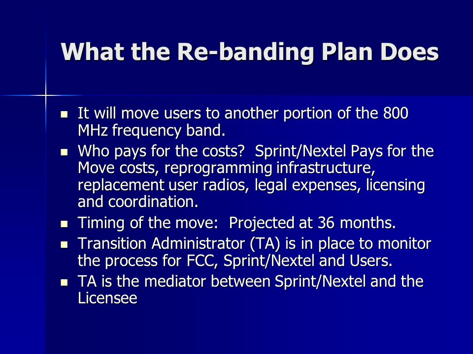 What the Re-banding Plan Does What the Re-banding Plan Does It will move users to another portion of the 800 MHz frequency band. It will move users to