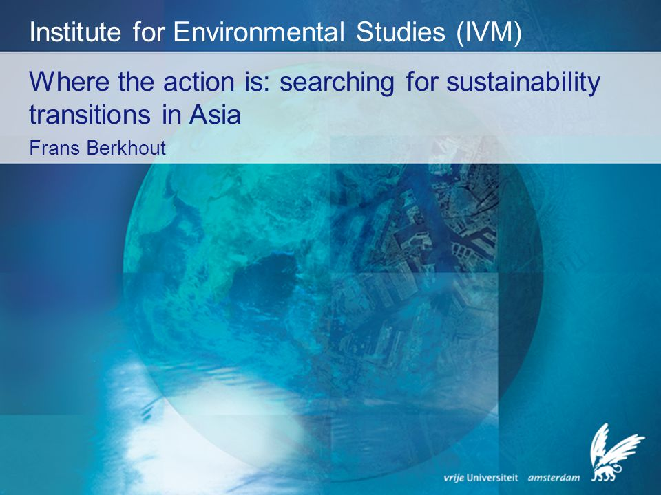 Where the action is: searching for sustainability transitions in Asia Frans Berkhout Institute for Environmental Studies (IVM)
