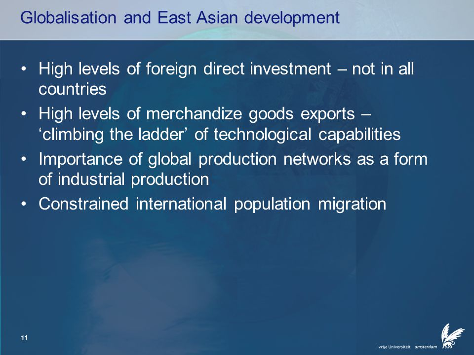 11 Globalisation and East Asian development High levels of foreign direct investment – not in all countries High levels of merchandize goods exports – 'climbing the ladder' of technological capabilities Importance of global production networks as a form of industrial production Constrained international population migration