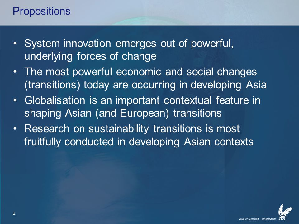 2 Propositions System innovation emerges out of powerful, underlying forces of change The most powerful economic and social changes (transitions) today are occurring in developing Asia Globalisation is an important contextual feature in shaping Asian (and European) transitions Research on sustainability transitions is most fruitfully conducted in developing Asian contexts