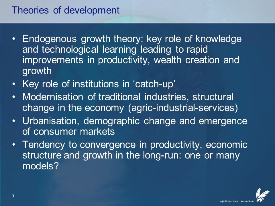 3 Theories of development Endogenous growth theory: key role of knowledge and technological learning leading to rapid improvements in productivity, wealth creation and growth Key role of institutions in 'catch-up' Modernisation of traditional industries, structural change in the economy (agric-industrial-services) Urbanisation, demographic change and emergence of consumer markets Tendency to convergence in productivity, economic structure and growth in the long-run: one or many models