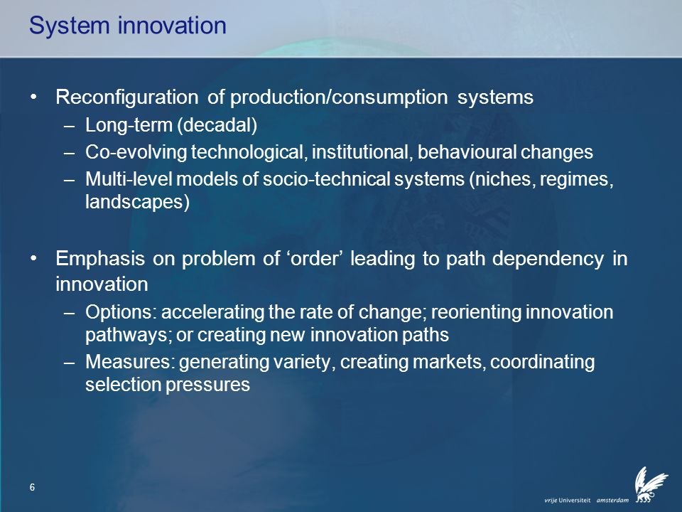 6 System innovation Reconfiguration of production/consumption systems –Long-term (decadal) –Co-evolving technological, institutional, behavioural changes –Multi-level models of socio-technical systems (niches, regimes, landscapes) Emphasis on problem of 'order' leading to path dependency in innovation –Options: accelerating the rate of change; reorienting innovation pathways; or creating new innovation paths –Measures: generating variety, creating markets, coordinating selection pressures
