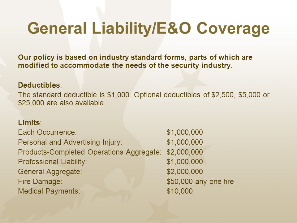 General Liability/E&O Coverage Our policy is based on industry standard forms, parts of which are modified to accommodate the needs of the security industry.