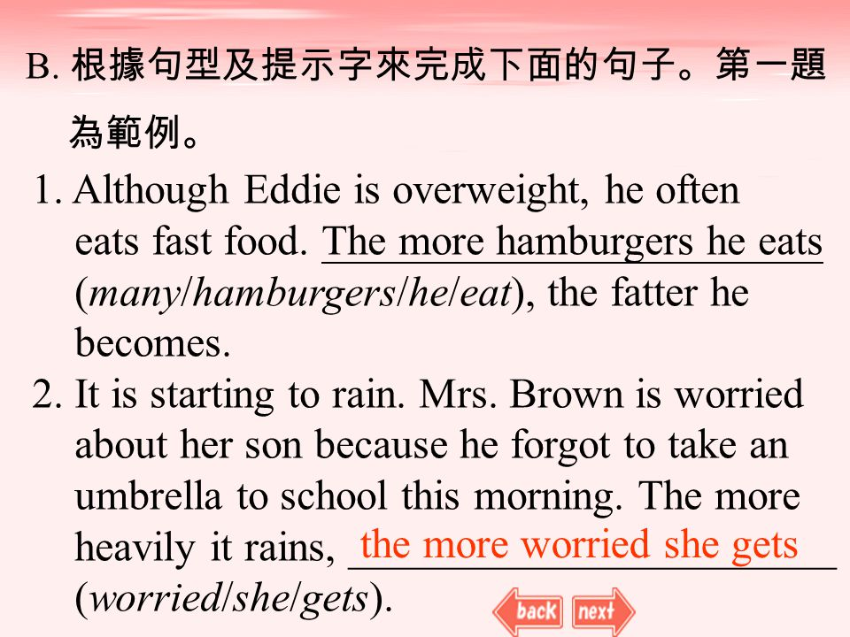 B. 根據句型及提示字來完成下面的句子。第一題 為範例。 1. Although Eddie is overweight, he often eats fast food. The more hamburgers he eats (many/hamburgers/he/eat), the fatte