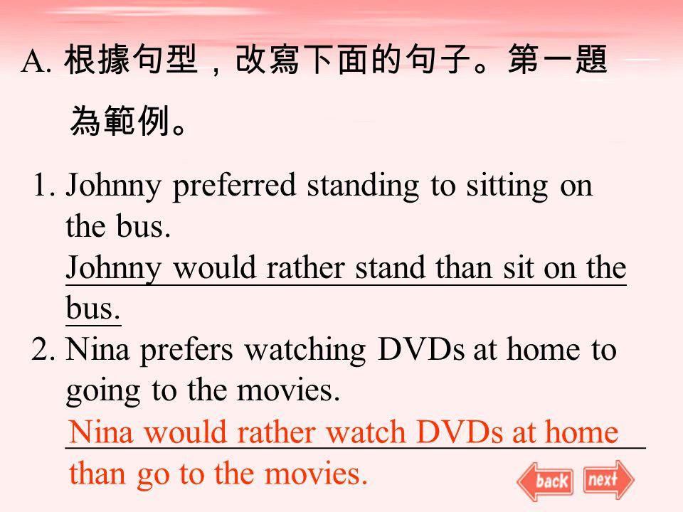 A. 根據句型,改寫下面的句子。第一題 為範例。 1. Johnny preferred standing to sitting on the bus.
