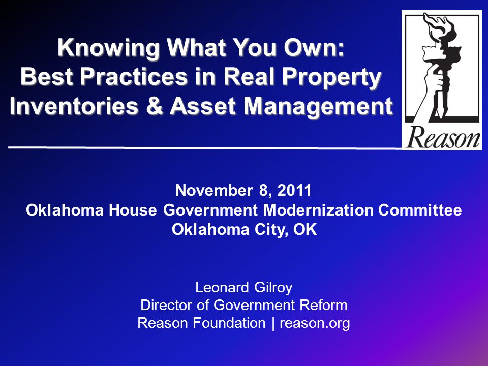 November 8, 2011 Oklahoma House Government Modernization Committee Oklahoma City, OK Leonard Gilroy Director of Government Reform Reason Foundation | reason.org Knowing What You Own: Best Practices in Real Property Inventories & Asset Management