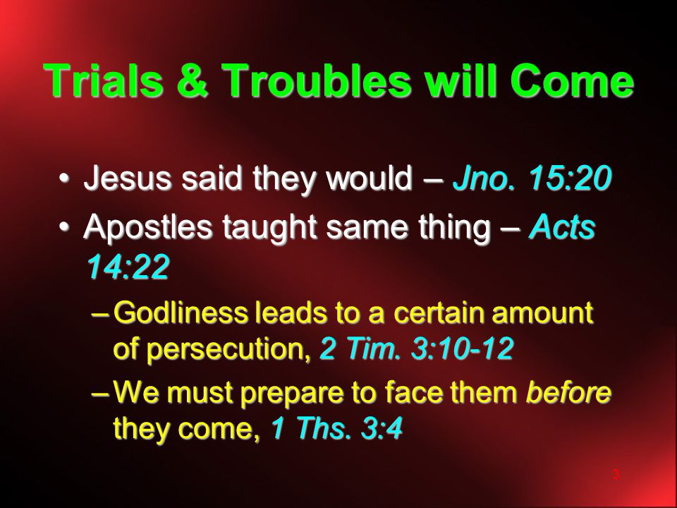 3 Trials & Troubles will Come Jesus said they would – Jno. 15:20Jesus said they would – Jno. 15:20 Apostles taught same thing – Acts 14:22Apostles tau