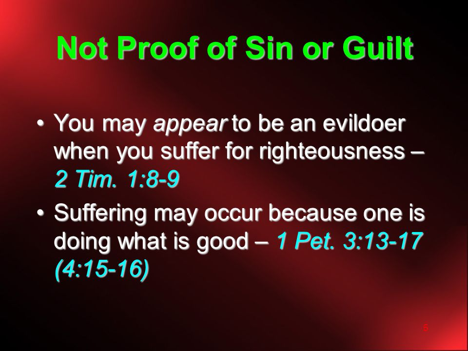5 Not Proof of Sin or Guilt You may appear to be an evildoer when you suffer for righteousness – 2 Tim. 1:8-9You may appear to be an evildoer when you