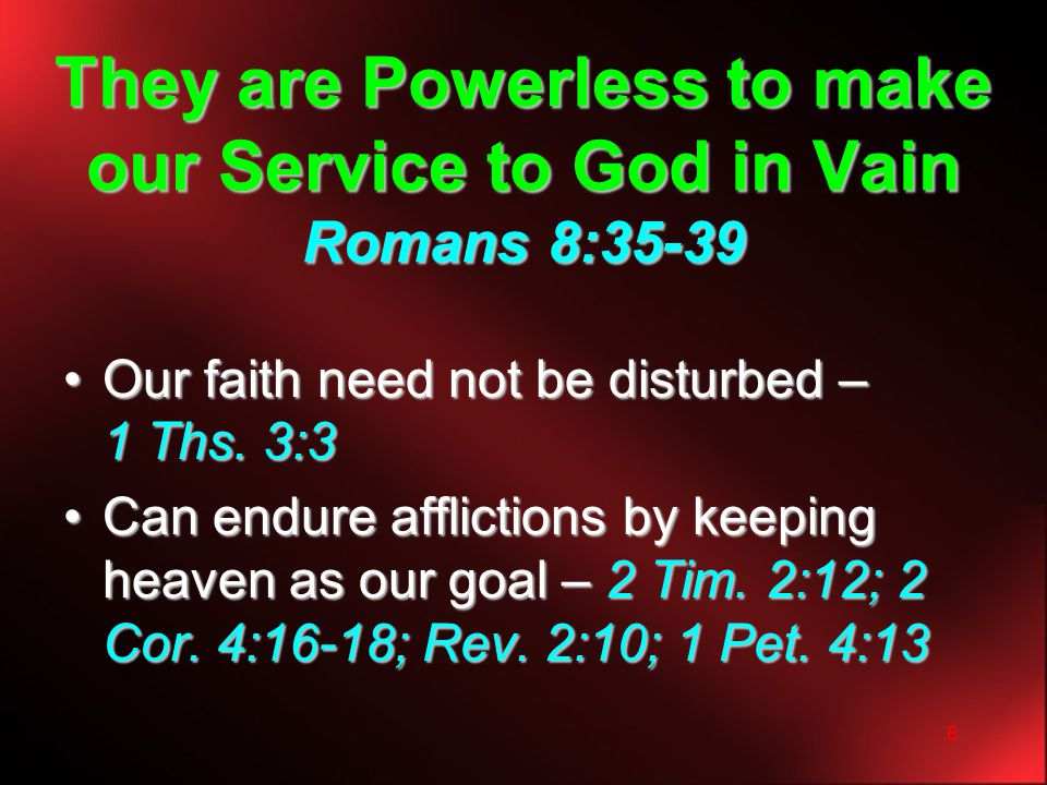 8 They are Powerless to make our Service to God in Vain Romans 8:35-39 Our faith need not be disturbed – 1 Ths. 3:3Our faith need not be disturbed – 1