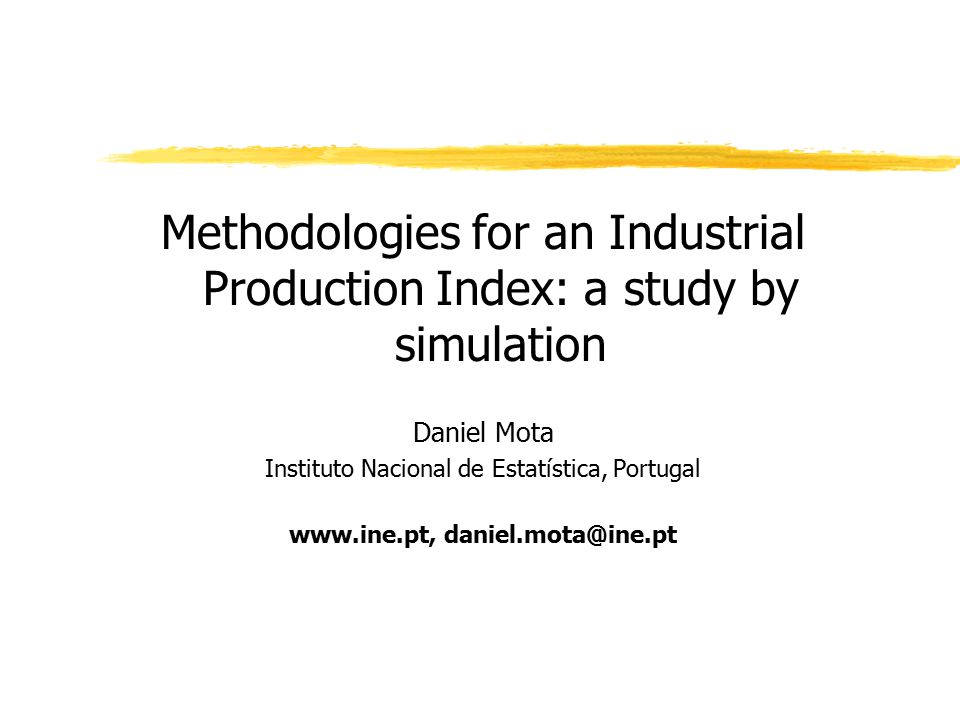 Methodologies for an Industrial Production Index: a study by simulation Daniel Mota Instituto Nacional de Estatística, Portugal www.ine.pt, daniel.mota@ine.pt