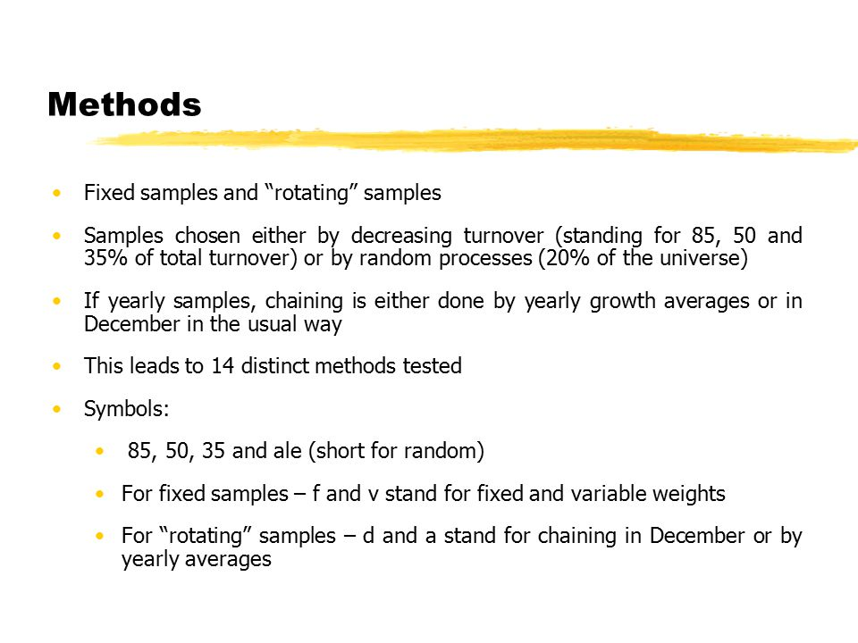 Methods Fixed samples and rotating samples Samples chosen either by decreasing turnover (standing for 85, 50 and 35% of total turnover) or by random processes (20% of the universe) If yearly samples, chaining is either done by yearly growth averages or in December in the usual way This leads to 14 distinct methods tested Symbols: 85, 50, 35 and ale (short for random) For fixed samples – f and v stand for fixed and variable weights For rotating samples – d and a stand for chaining in December or by yearly averages