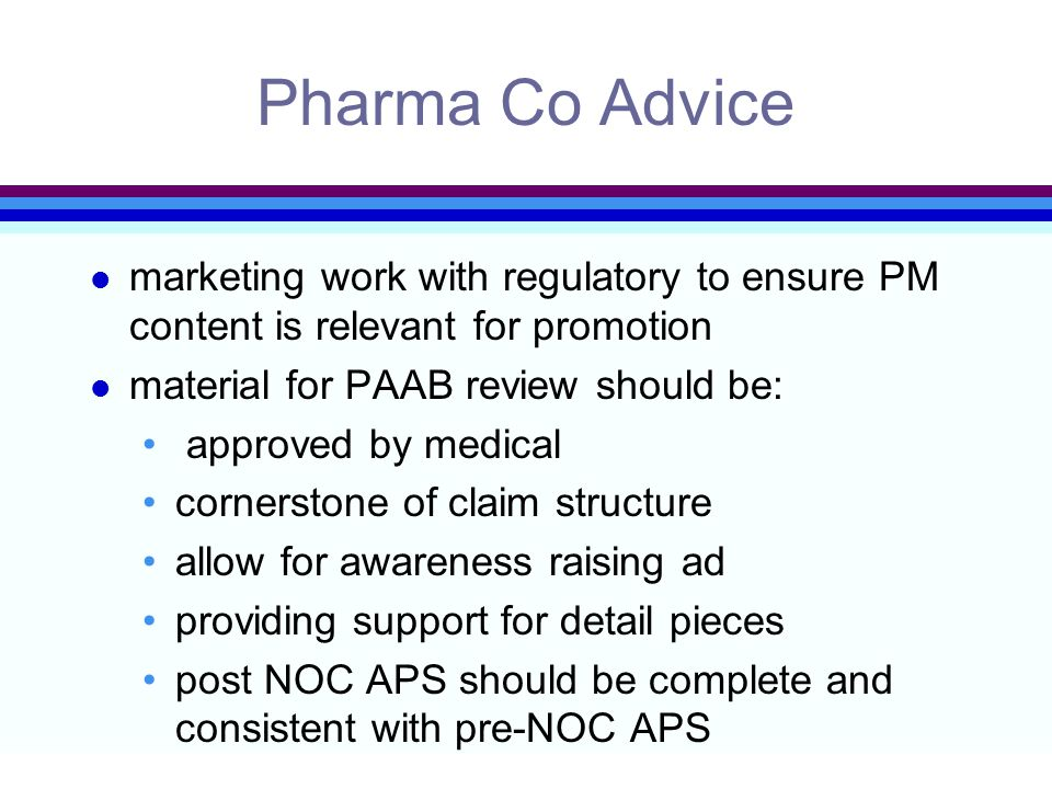 Pharma Co Advice l marketing work with regulatory to ensure PM content is relevant for promotion l material for PAAB review should be: approved by medical cornerstone of claim structure allow for awareness raising ad providing support for detail pieces post NOC APS should be complete and consistent with pre-NOC APS