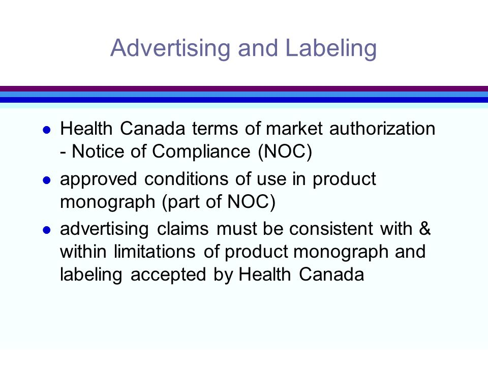 Advertising and Labeling l Health Canada terms of market authorization - Notice of Compliance (NOC) l approved conditions of use in product monograph (part of NOC) l advertising claims must be consistent with & within limitations of product monograph and labeling accepted by Health Canada