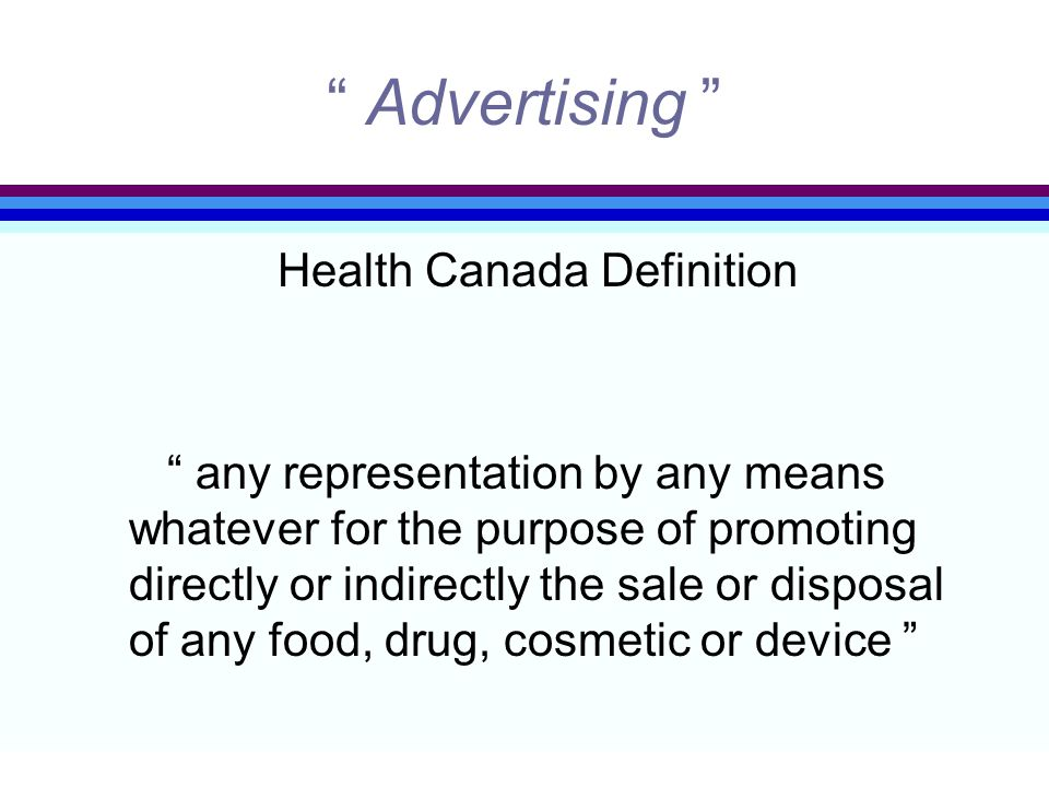 """ Advertising "" Health Canada Definition "" any representation by any means whatever for the purpose of promoting directly or indirectly the sale or di"
