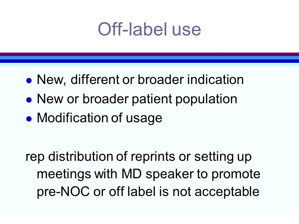 Off-label use l New, different or broader indication l New or broader patient population l Modification of usage rep distribution of reprints or setting up meetings with MD speaker to promote pre-NOC or off label is not acceptable
