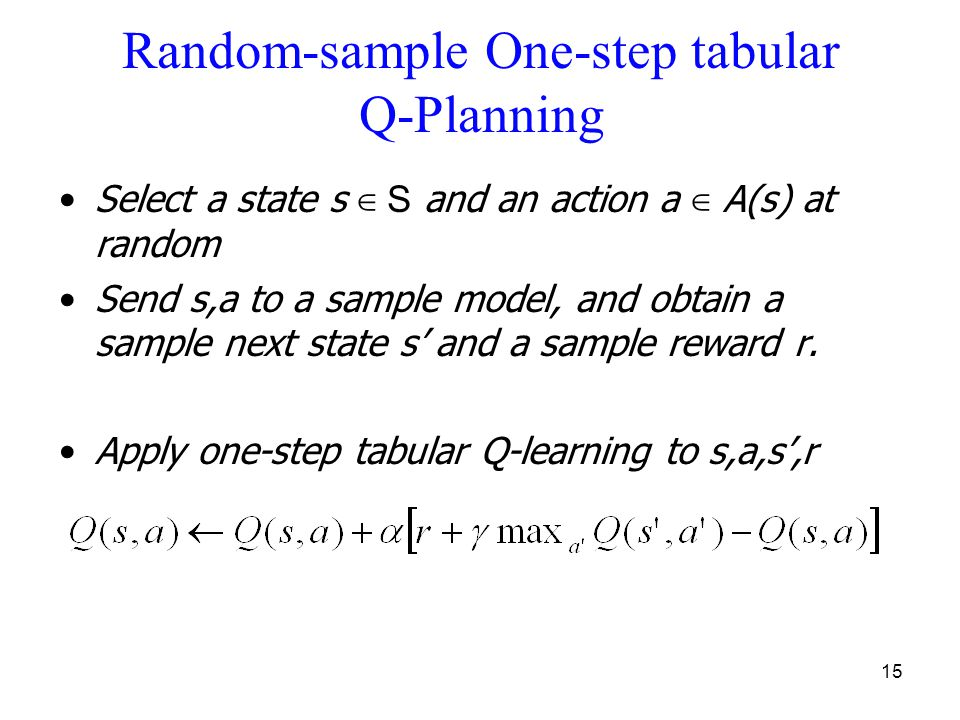 15 Random-sample One-step tabular Q-Planning Select a state s ∈ S and an action a ∈ A(s) at random Send s,a to a sample model, and obtain a sample nex