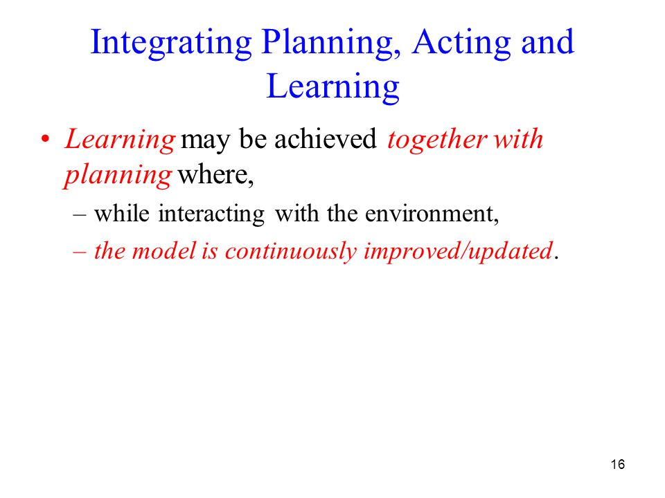 16 Integrating Planning, Acting and Learning Learning may be achieved together with planning where, –while interacting with the environment, –the mode